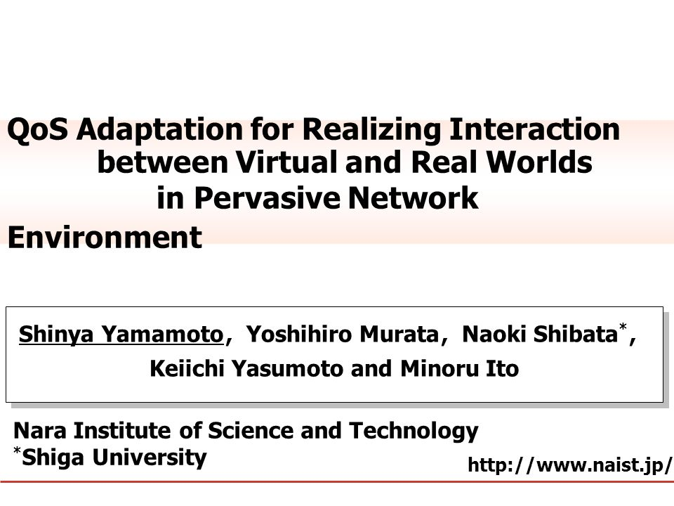 国立大学法人 奈良先端科学技術大学院大学 http://www.naist.jp/ QoS Adaptation for Realizing Interaction between Virtual and Real Worlds in Pervasive Network Environment Sh