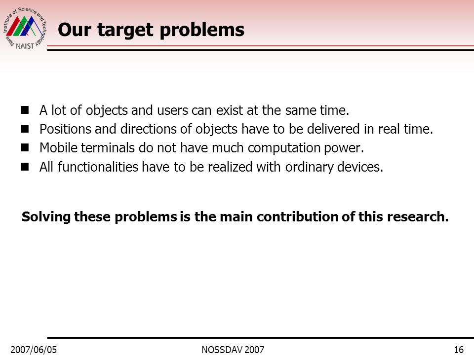 2007/06/05NOSSDAV 200716 Our target problems A lot of objects and users can exist at the same time. Positions and directions of objects have to be del