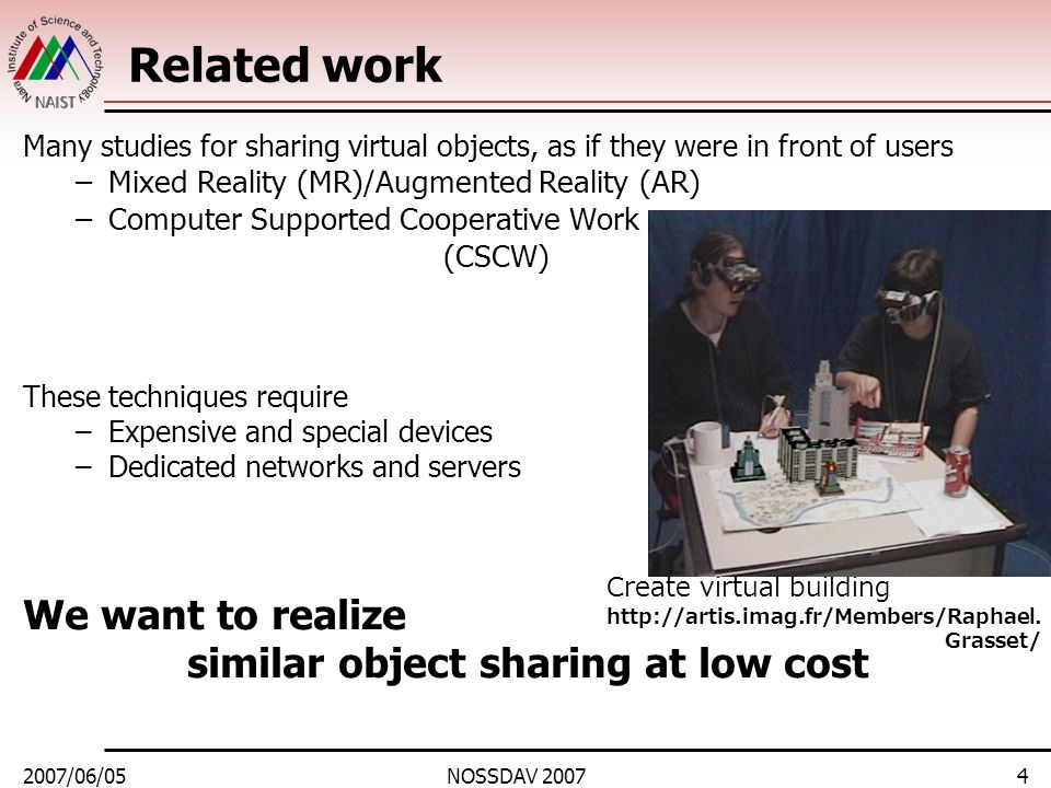 2007/06/05NOSSDAV 20074 Related work Many studies for sharing virtual objects, as if they were in front of users –Mixed Reality (MR)/Augmented Reality
