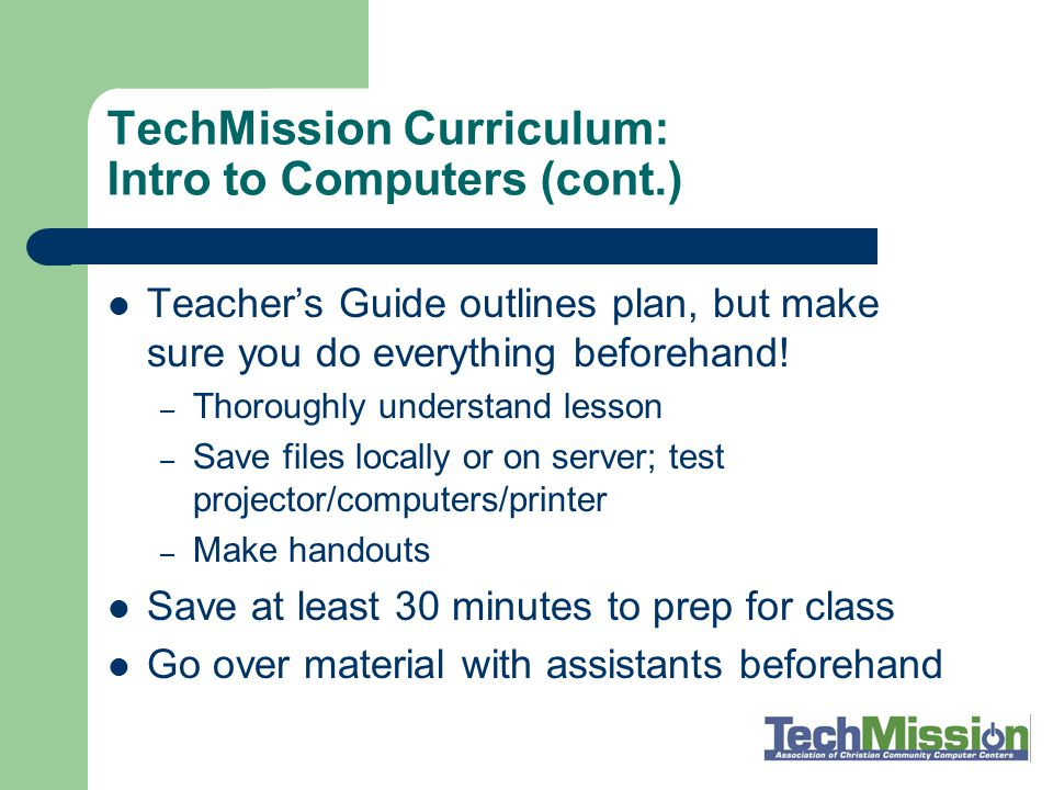 TechMission Curriculum: Intro to Computers (cont.) Use pretest to know how to target your class— where to start and at what rate you expect to cover material Student Manual is handed out in weekly pieces; student has completed binder at end Homework is a similar exercise to what was covered in class, to be done at home and reviewed during the next class Use the post-test!