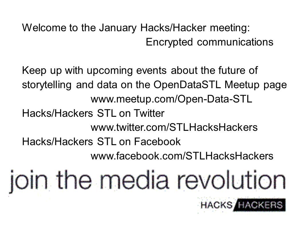 Welcome to the January Hacks/Hacker meeting: Encrypted communications Keep up with upcoming events about the future of storytelling and data on the OpenDataSTL Meetup page www.meetup.com/Open-Data-STL Hacks/Hackers STL on Twitter www.twitter.com/STLHacksHackers Hacks/Hackers STL on Facebook www.facebook.com/STLHacksHackers