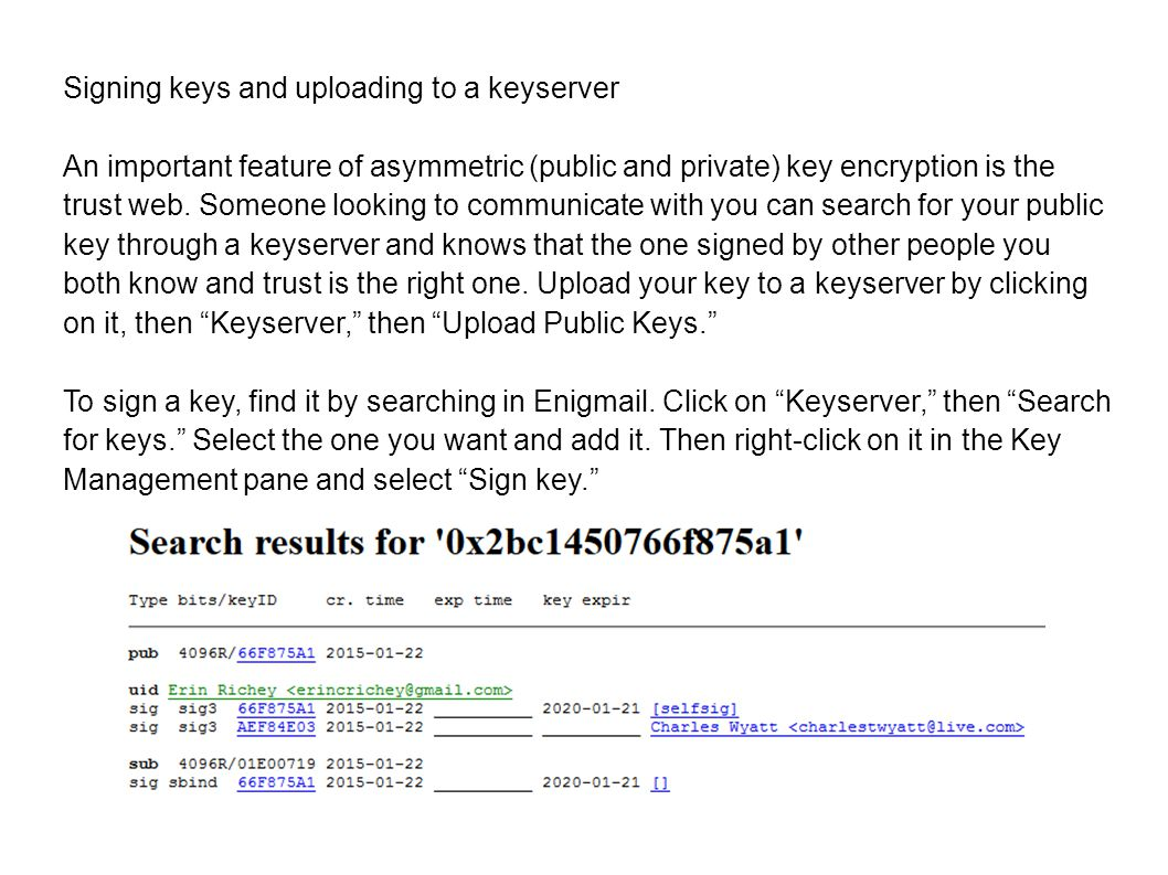 Signing keys and uploading to a keyserver An important feature of asymmetric (public and private) key encryption is the trust web.