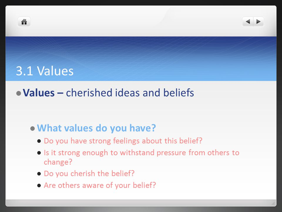3.1 Values Values – cherished ideas and beliefs What values do you have? Do you have strong feelings about this belief? Is it strong enough to withsta