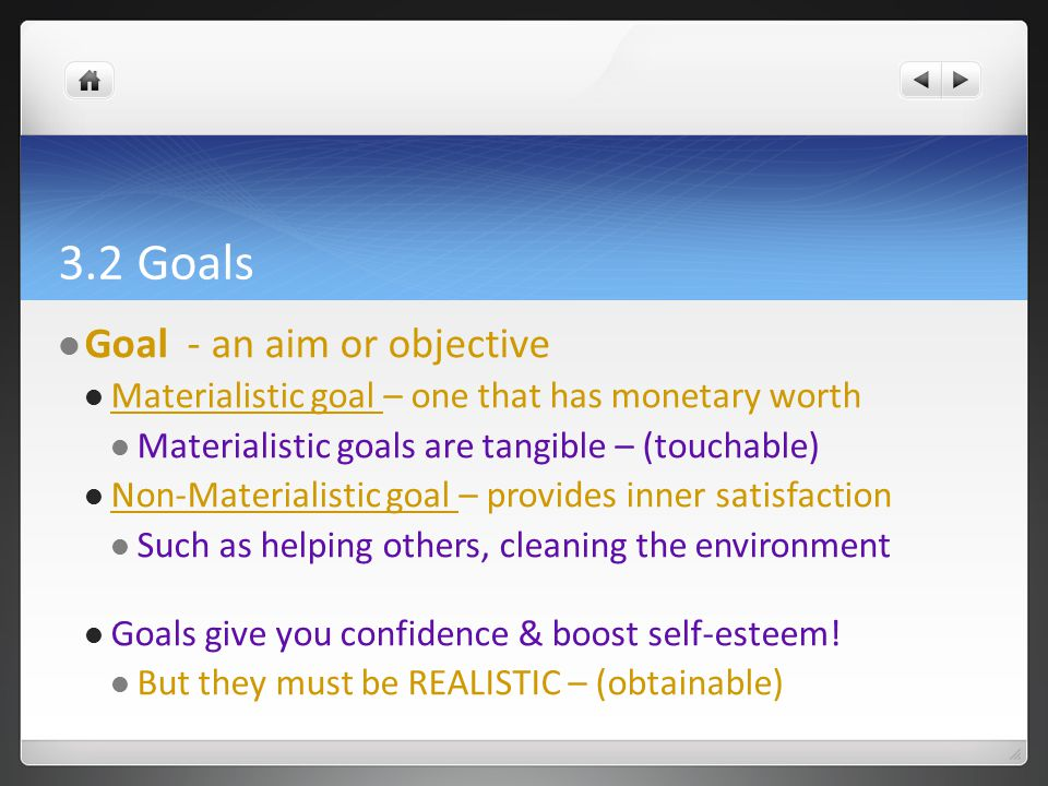 3.2 Goals Goal - an aim or objective Materialistic goal – one that has monetary worth Materialistic goals are tangible – (touchable) Non-Materialistic