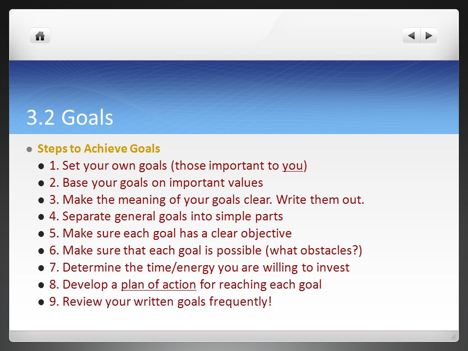 3.2 Goals Steps to Achieve Goals 1. Set your own goals (those important to you) 2. Base your goals on important values 3. Make the meaning of your goa