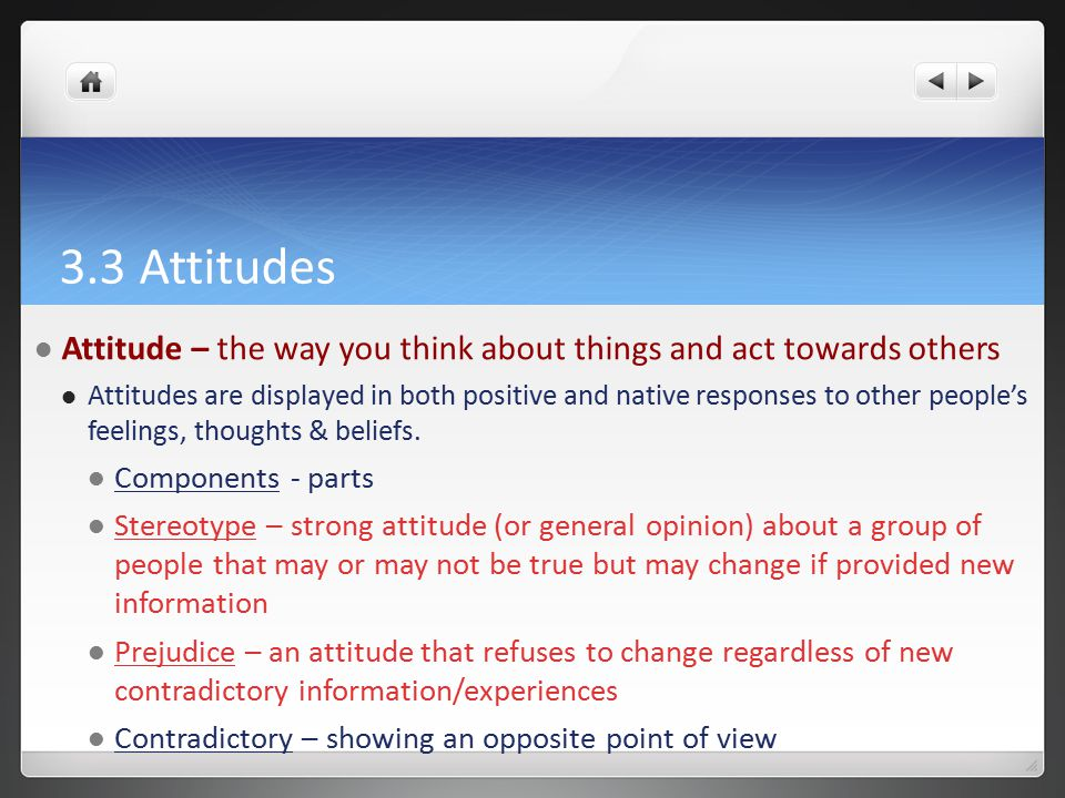 3.3 Attitudes Attitude – the way you think about things and act towards others Attitudes are displayed in both positive and native responses to other