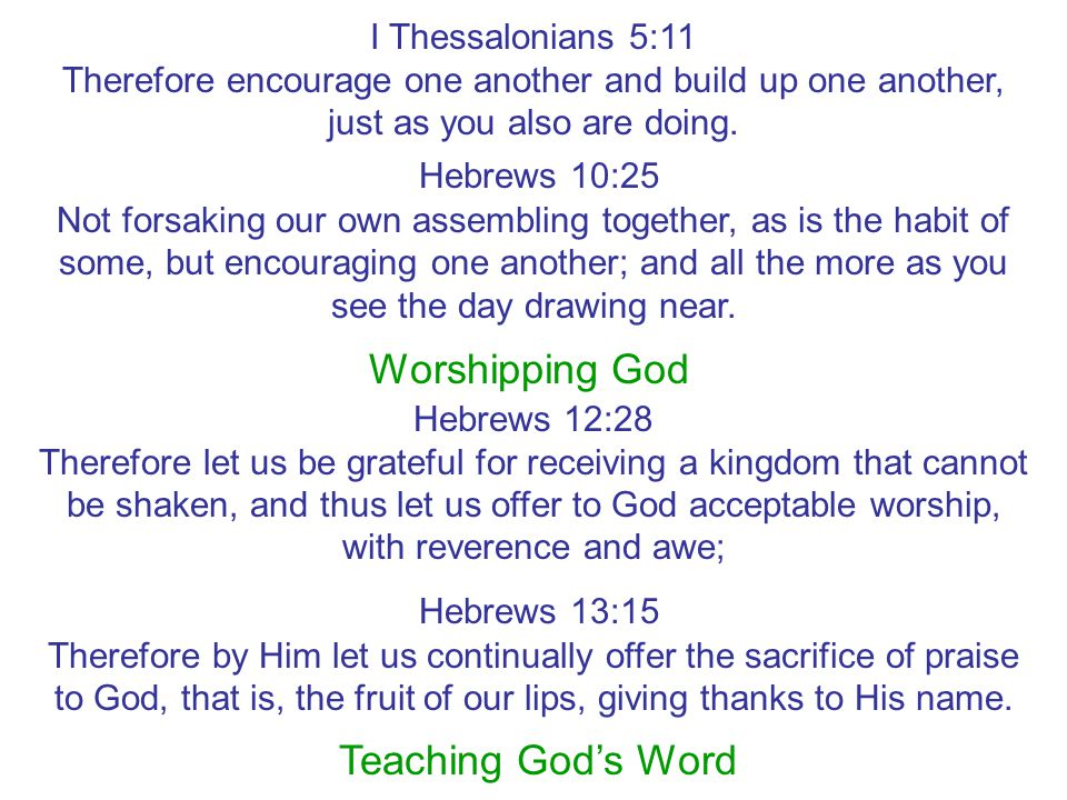 I Thessalonians 5:11 Therefore encourage one another and build up one another, just as you also are doing. Hebrews 10:25 Not forsaking our own assembl