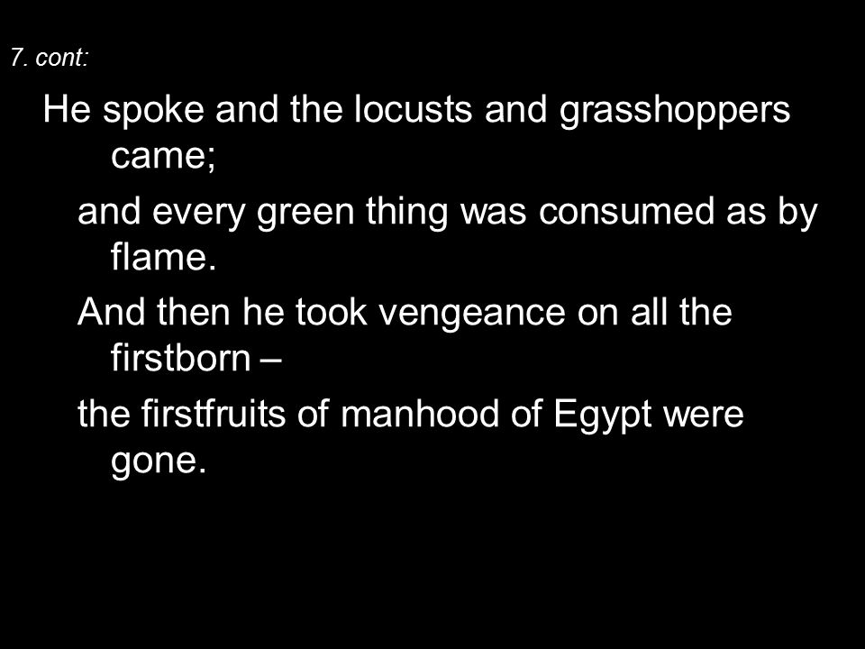 7. cont: He spoke and the locusts and grasshoppers came; and every green thing was consumed as by flame. And then he took vengeance on all the firstbo