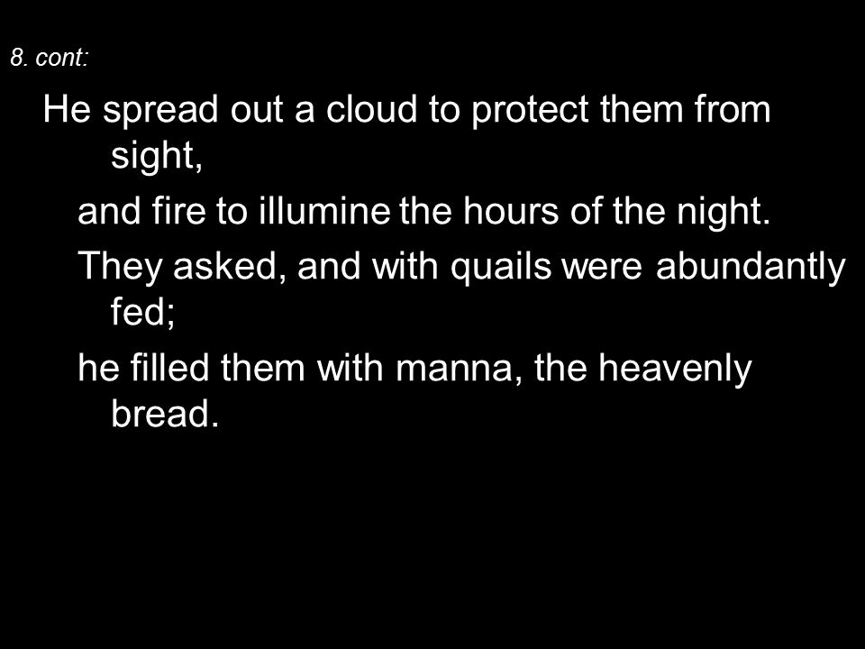 8. cont: He spread out a cloud to protect them from sight, and fire to illumine the hours of the night. They asked, and with quails were abundantly fe