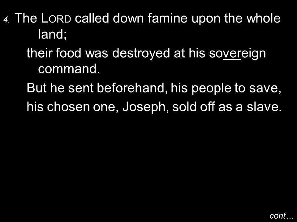 4. The L ORD called down famine upon the whole land; their food was destroyed at his sovereign command. But he sent beforehand, his people to save, hi