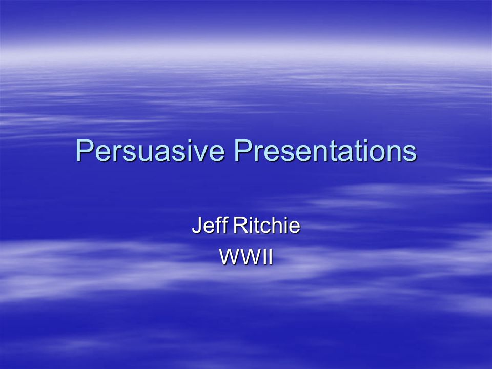 Persuasive Presentations Jeff Ritchie WWII