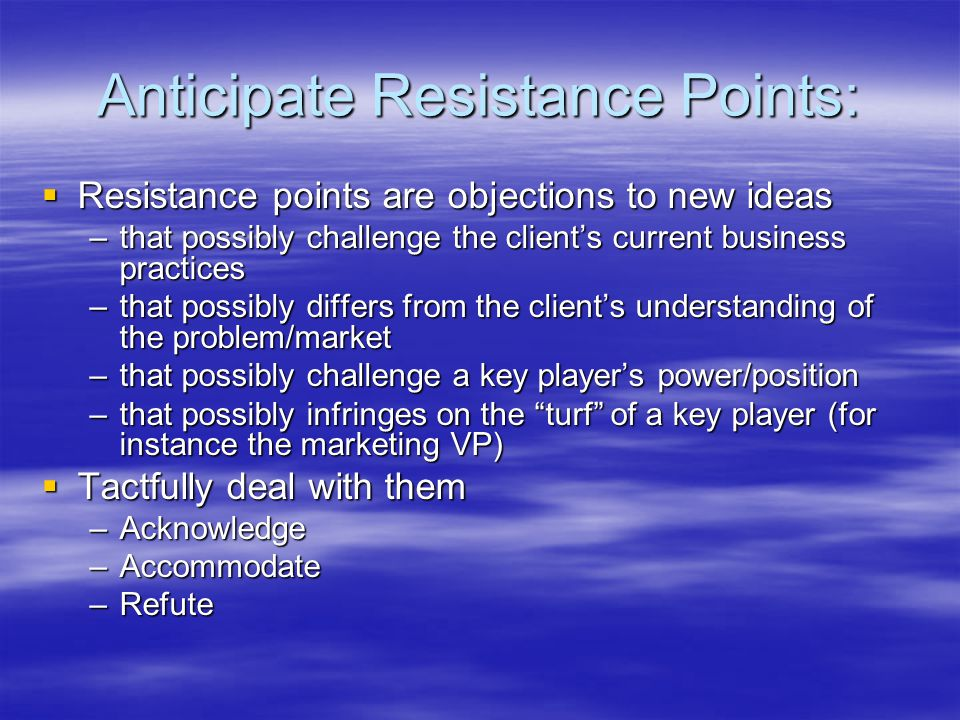 Anticipate Resistance Points:  Resistance points are objections to new ideas –that possibly challenge the client's current business practices –that possibly differs from the client's understanding of the problem/market –that possibly challenge a key player's power/position –that possibly infringes on the turf of a key player (for instance the marketing VP)  Tactfully deal with them –Acknowledge –Accommodate –Refute