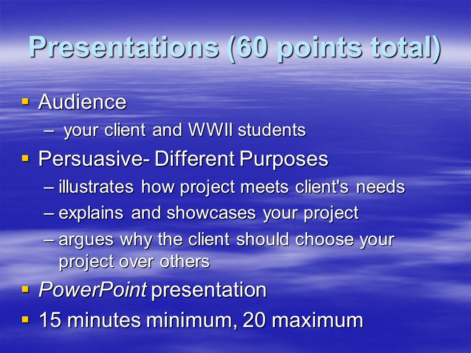 Presentations (60 points total)  Audience – your client and WWII students  Persuasive- Different Purposes –illustrates how project meets client s needs –explains and showcases your project –argues why the client should choose your project over others  PowerPoint presentation  15 minutes minimum, 20 maximum