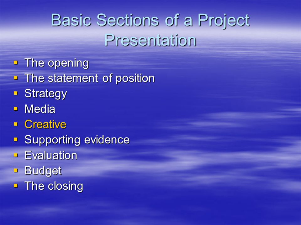 Basic Sections of a Project Presentation  The opening  The statement of position  Strategy  Media  Creative  Supporting evidence  Evaluation  Budget  The closing