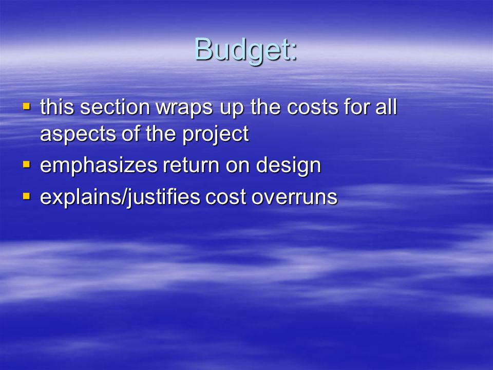 Budget:  this section wraps up the costs for all aspects of the project  emphasizes return on design  explains/justifies cost overruns