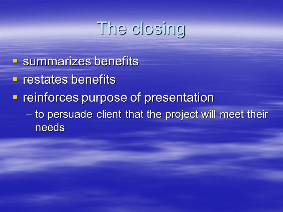 The closing  summarizes benefits  restates benefits  reinforces purpose of presentation –to persuade client that the project will meet their needs