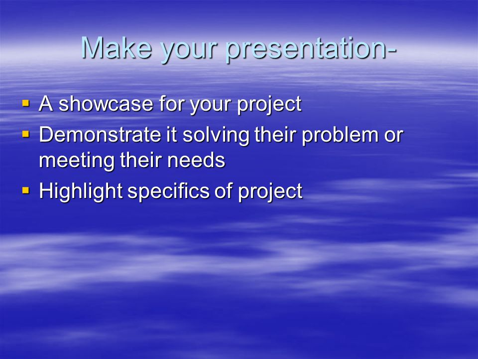 Make your presentation-  A showcase for your project  Demonstrate it solving their problem or meeting their needs  Highlight specifics of project