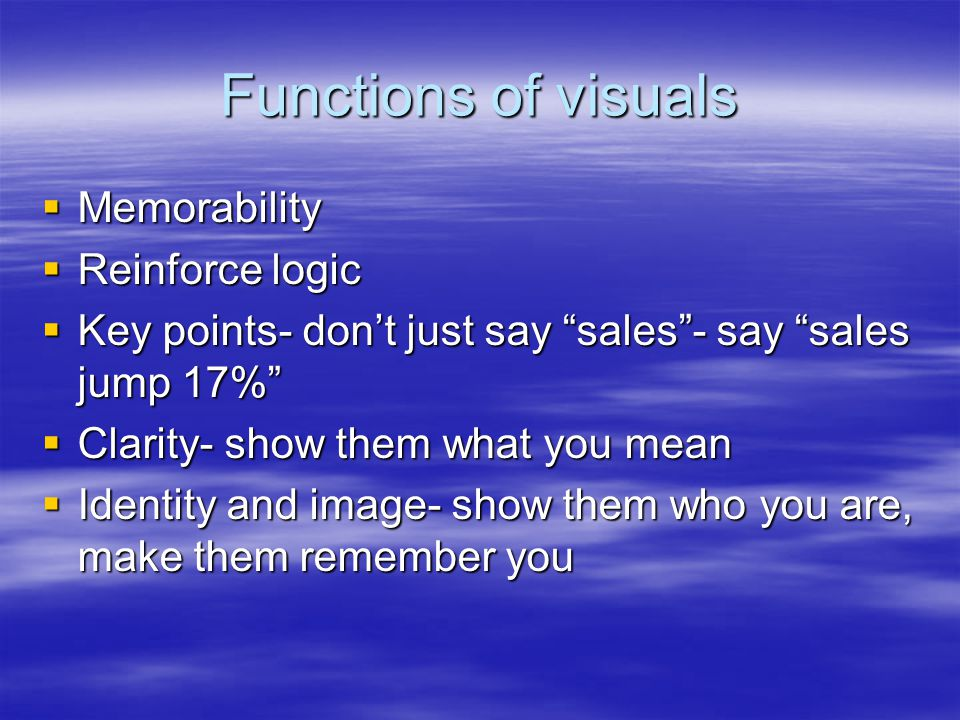 Functions of visuals  Memorability  Reinforce logic  Key points- don't just say sales - say sales jump 17%  Clarity- show them what you mean  Identity and image- show them who you are, make them remember you