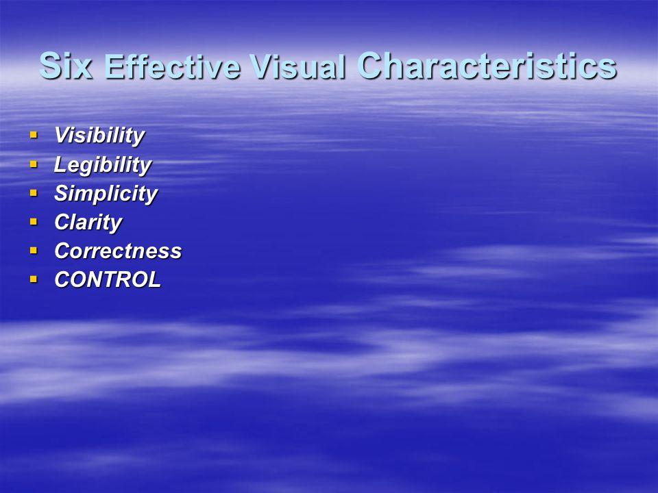 Six Effective Visual Characteristics  Visibility  Legibility  Simplicity  Clarity  Correctness  CONTROL
