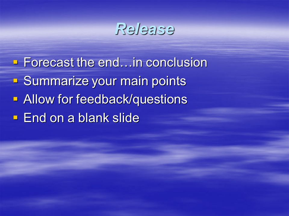 Release  Forecast the end…in conclusion  Summarize your main points  Allow for feedback/questions  End on a blank slide