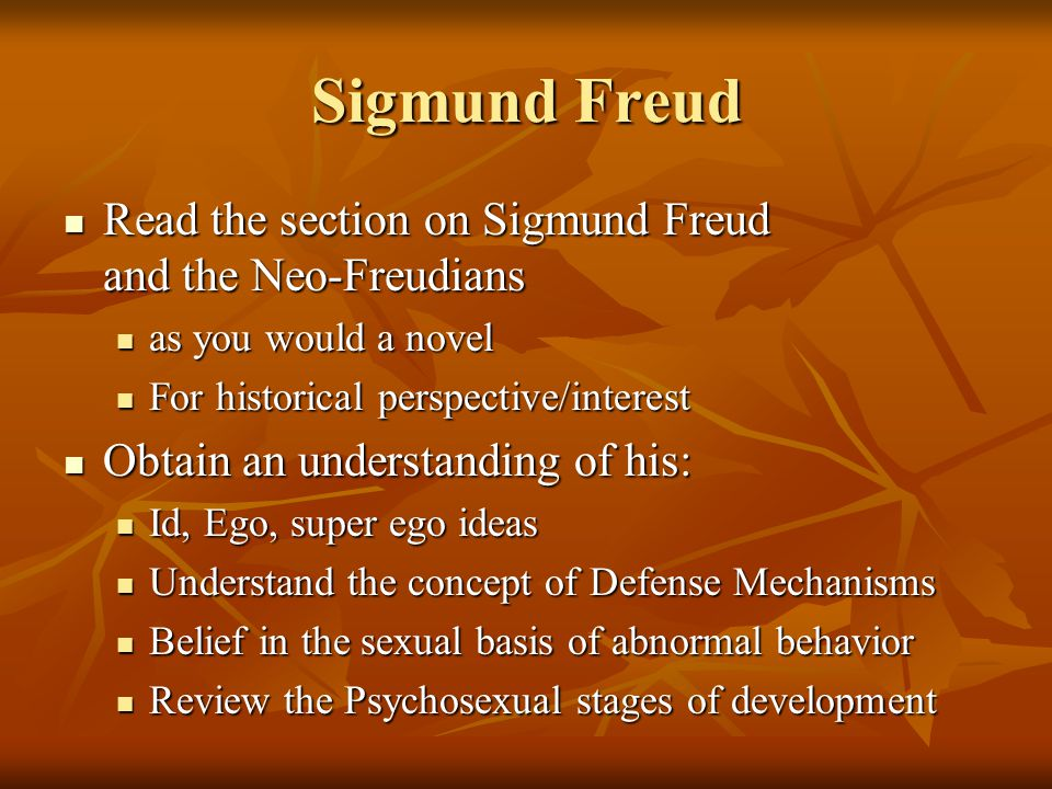 Sigmund Freud Read the section on Sigmund Freud and the Neo-Freudians Read the section on Sigmund Freud and the Neo-Freudians as you would a novel as you would a novel For historical perspective/interest For historical perspective/interest Obtain an understanding of his: Obtain an understanding of his: Id, Ego, super ego ideas Id, Ego, super ego ideas Understand the concept of Defense Mechanisms Understand the concept of Defense Mechanisms Belief in the sexual basis of abnormal behavior Belief in the sexual basis of abnormal behavior Review the Psychosexual stages of development Review the Psychosexual stages of development