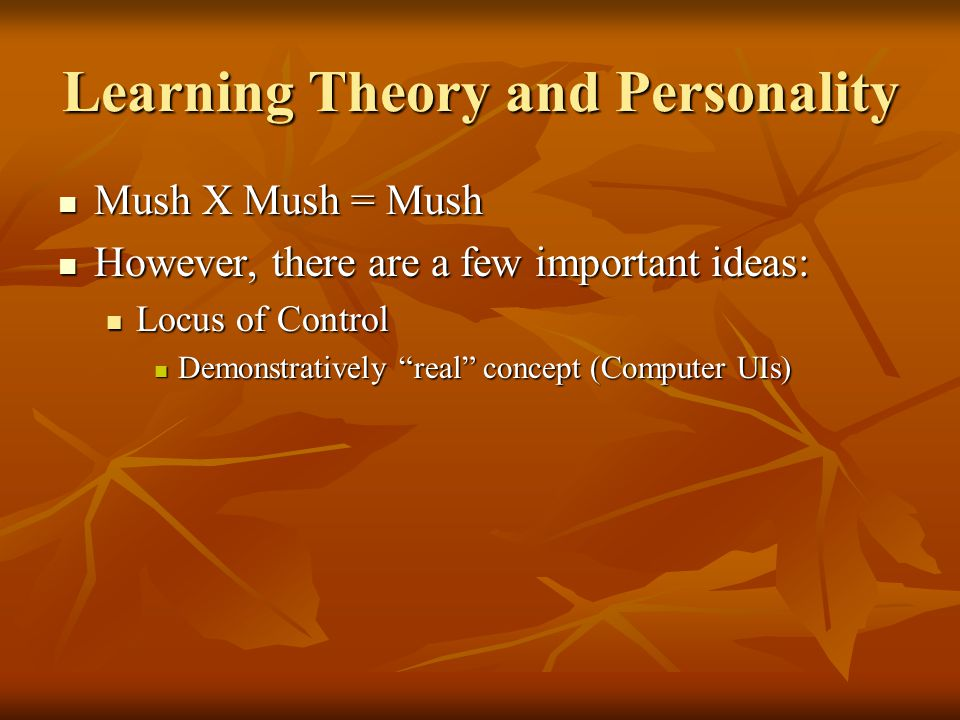 Learning Theory and Personality Mush X Mush = Mush Mush X Mush = Mush However, there are a few important ideas: However, there are a few important ideas: Locus of Control Locus of Control Demonstratively real concept (Computer UIs) Demonstratively real concept (Computer UIs)