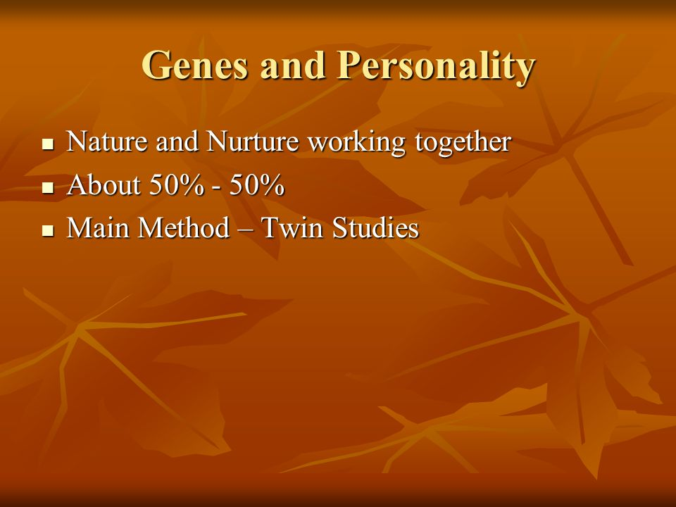 Genes and Personality Nature and Nurture working together Nature and Nurture working together About 50% - 50% About 50% - 50% Main Method – Twin Studies Main Method – Twin Studies
