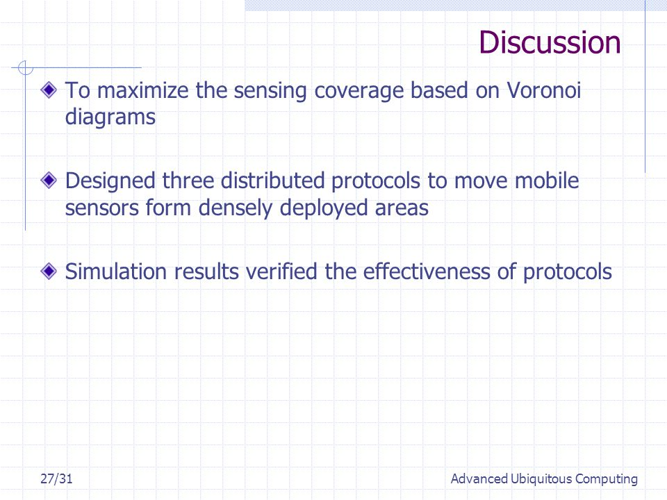 Discussion 27/31Advanced Ubiquitous Computing To maximize the sensing coverage based on Voronoi diagrams Designed three distributed protocols to move mobile sensors form densely deployed areas Simulation results verified the effectiveness of protocols
