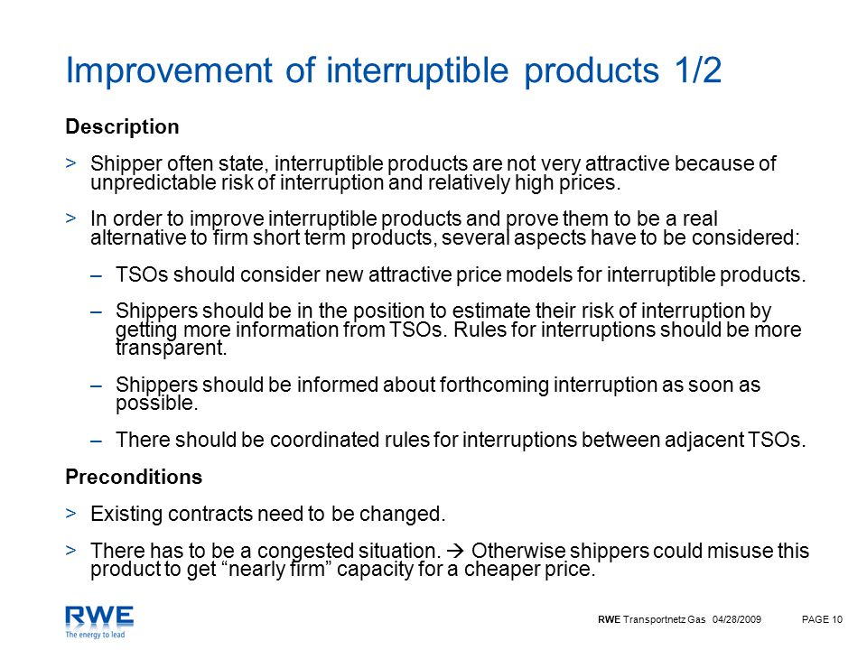 RWE Transportnetz Gas 04/28/2009PAGE 10 Improvement of interruptible products 1/2 Description >Shipper often state, interruptible products are not very attractive because of unpredictable risk of interruption and relatively high prices.