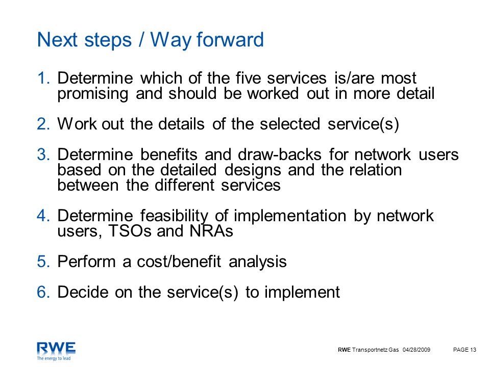 RWE Transportnetz Gas 04/28/2009PAGE 13 Next steps / Way forward 1.Determine which of the five services is/are most promising and should be worked out in more detail 2.Work out the details of the selected service(s) 3.Determine benefits and draw-backs for network users based on the detailed designs and the relation between the different services 4.Determine feasibility of implementation by network users, TSOs and NRAs 5.Perform a cost/benefit analysis 6.Decide on the service(s) to implement