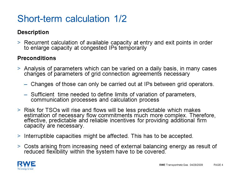 RWE Transportnetz Gas 04/28/2009PAGE 4 Short-term calculation 1/2 Description >Recurrent calculation of available capacity at entry and exit points in order to enlarge capacity at congested IPs temporarily Preconditions >Analysis of parameters which can be varied on a daily basis, in many cases changes of parameters of grid connection agreements necessary –Changes of those can only be carried out at IPs between grid operators.