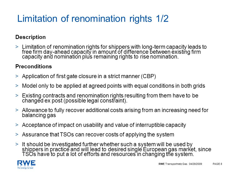 RWE Transportnetz Gas 04/28/2009PAGE 8 Limitation of renomination rights 1/2 Description >Limitation of renomination rights for shippers with long-term capacity leads to free firm day-ahead capacity in amount of difference between existing firm capacity and nomination plus remaining rights to rise nomination.