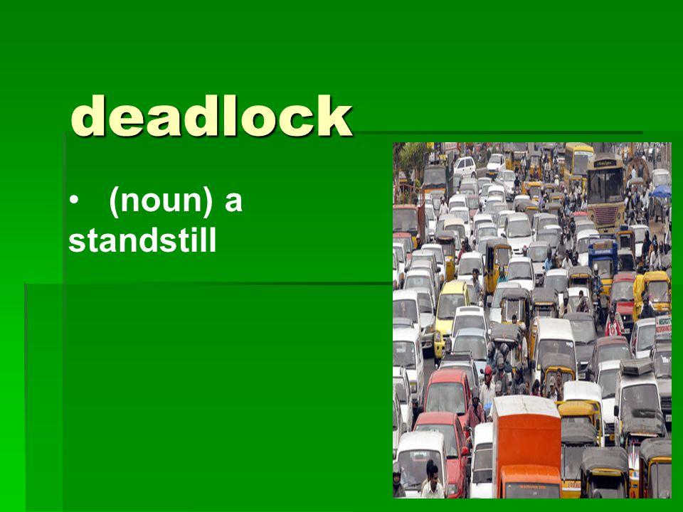 deadlock (noun) a standstill