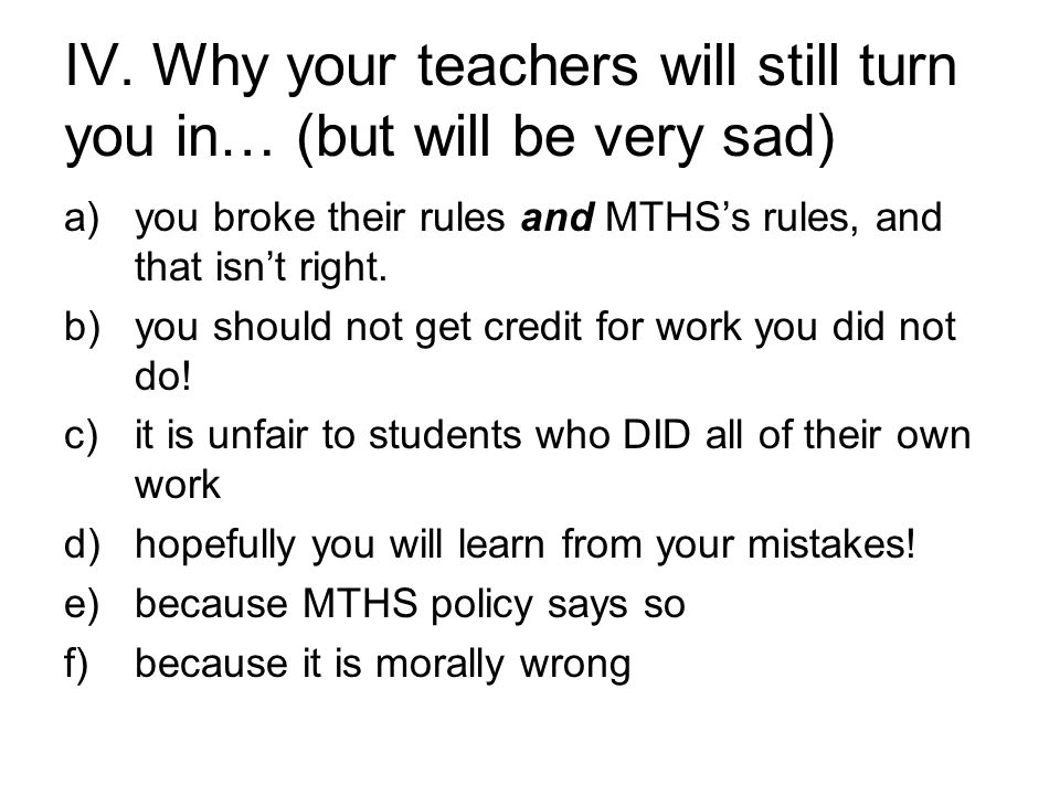 IV. Why your teachers will still turn you in… (but will be very sad) a)you broke their rules and MTHS's rules, and that isn't right. b)you should not
