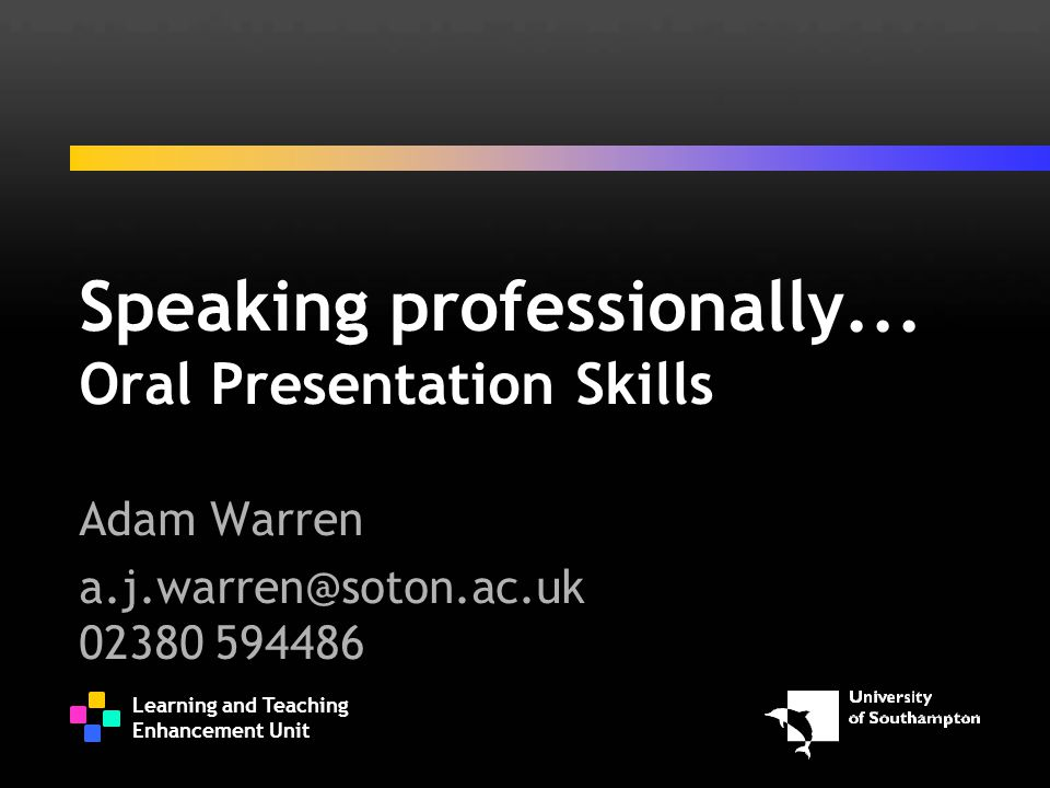 Learning and Teaching Enhancement Unit Speaking professionally... Oral Presentation Skills Adam Warren a.j.warren@soton.ac.uk 02380 594486