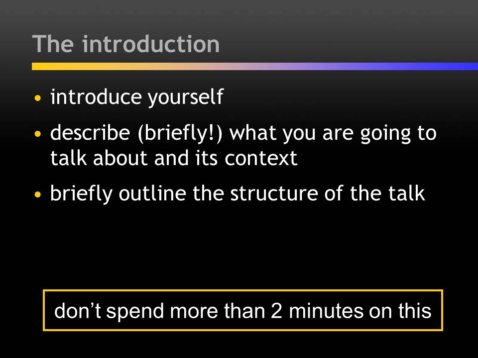 The introduction introduce yourself describe (briefly!) what you are going to talk about and its context briefly outline the structure of the talk don