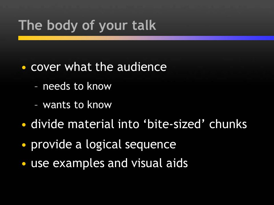 The body of your talk cover what the audience –needs to know –wants to know divide material into 'bite-sized' chunks provide a logical sequence use ex
