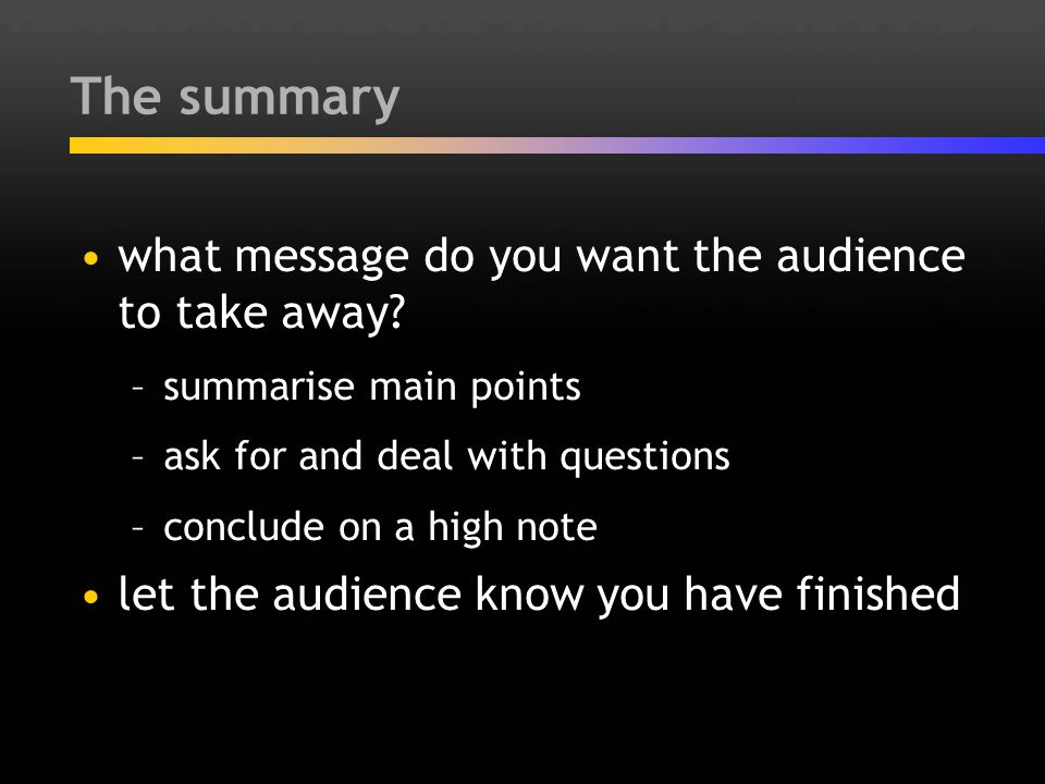 The summary what message do you want the audience to take away? –summarise main points –ask for and deal with questions –conclude on a high note let t