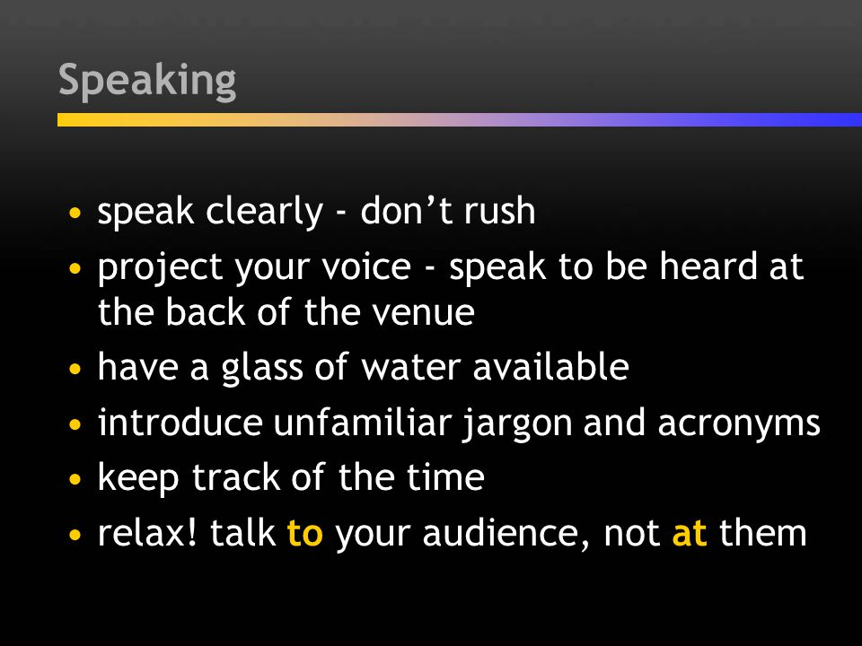 Speaking speak clearly - don't rush project your voice - speak to be heard at the back of the venue have a glass of water available introduce unfamili