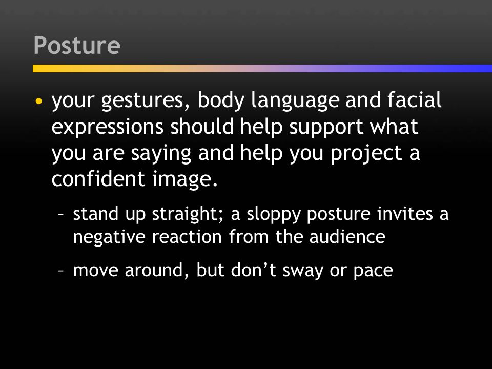 Posture your gestures, body language and facial expressions should help support what you are saying and help you project a confident image. –stand up