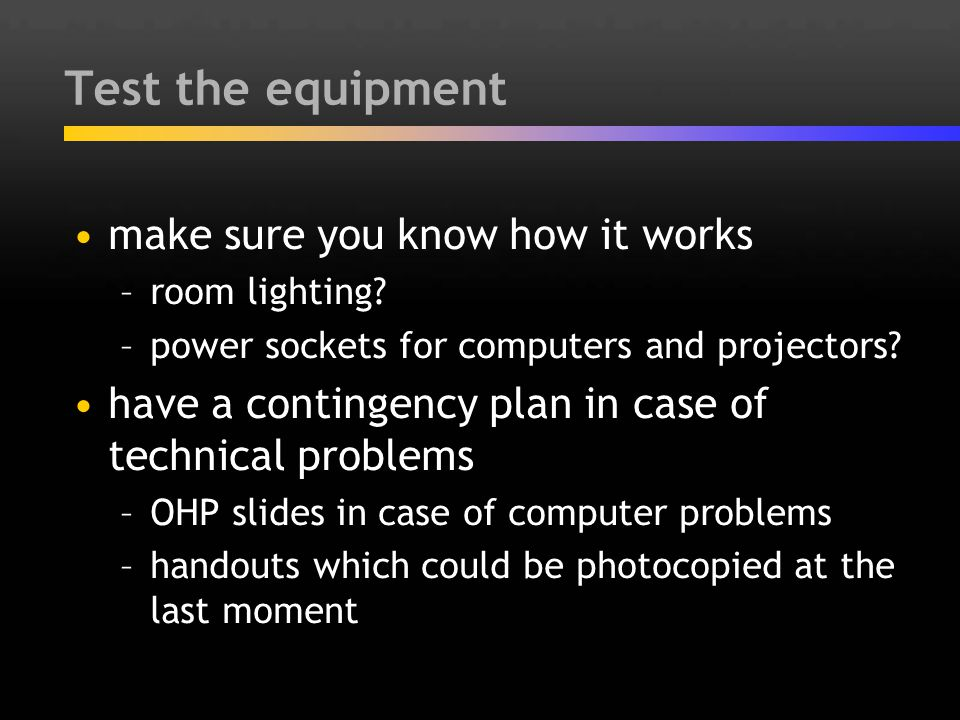 Test the equipment make sure you know how it works –room lighting? –power sockets for computers and projectors? have a contingency plan in case of tec