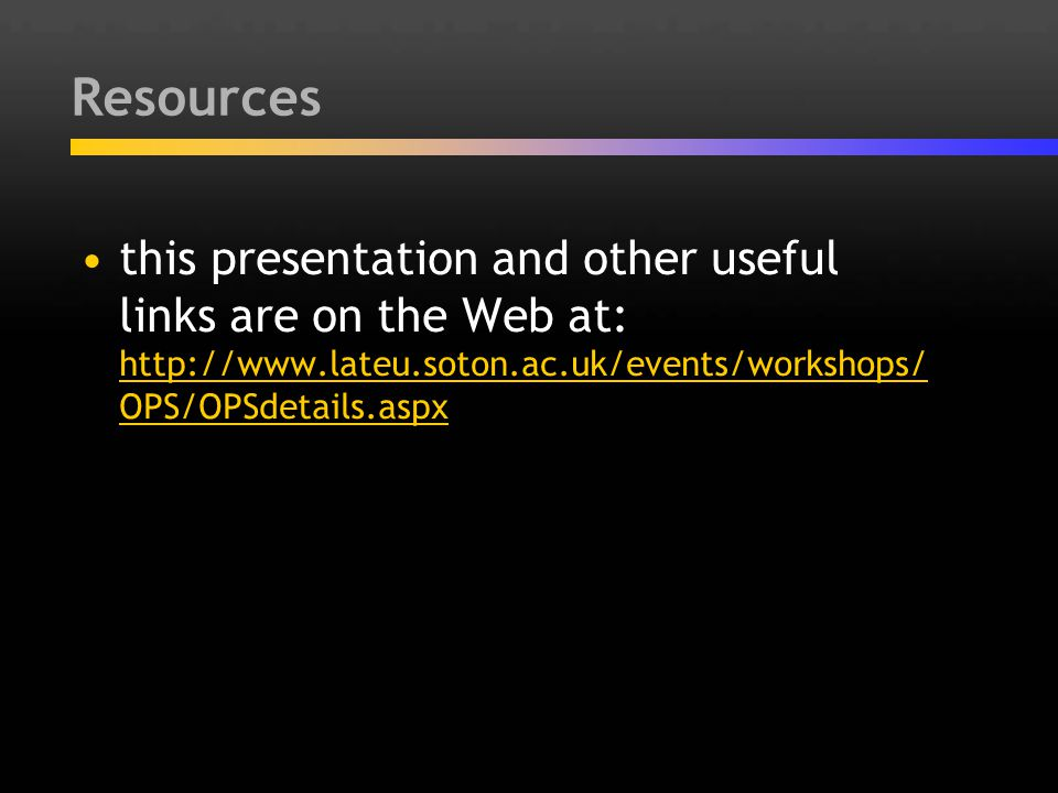 Resources this presentation and other useful links are on the Web at: http://www.lateu.soton.ac.uk/events/workshops/ OPS/OPSdetails.aspx http://www.la