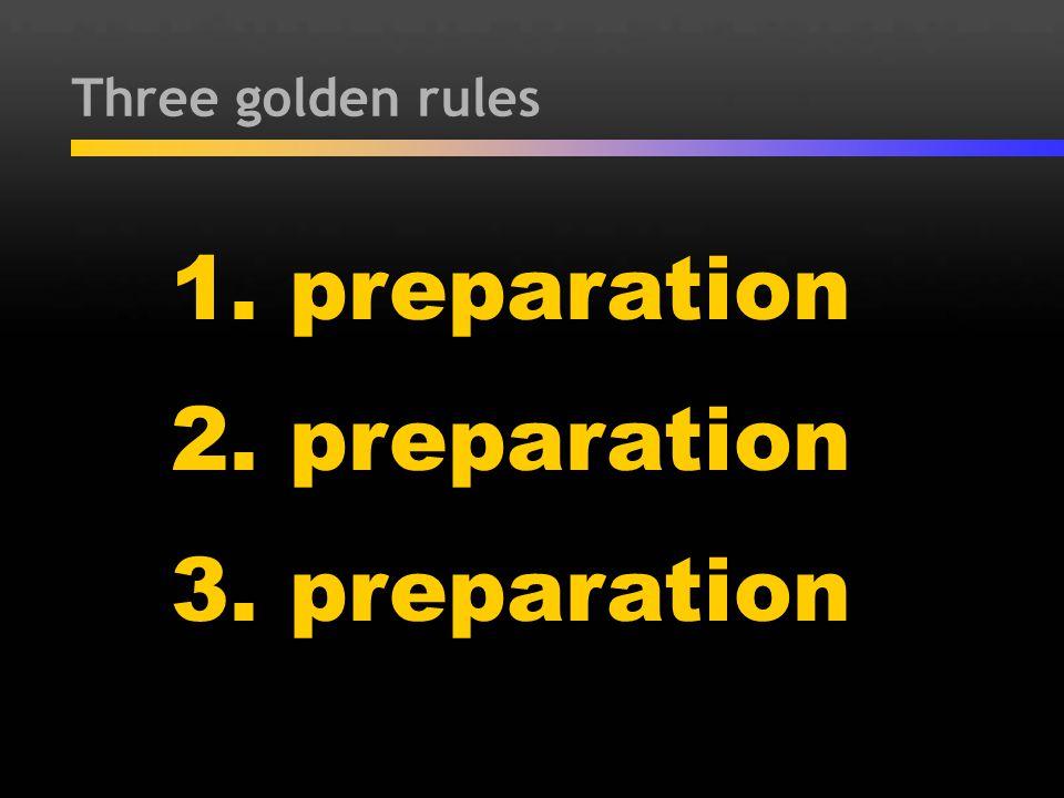 Three golden rules 1. preparation 2. preparation 3. preparation