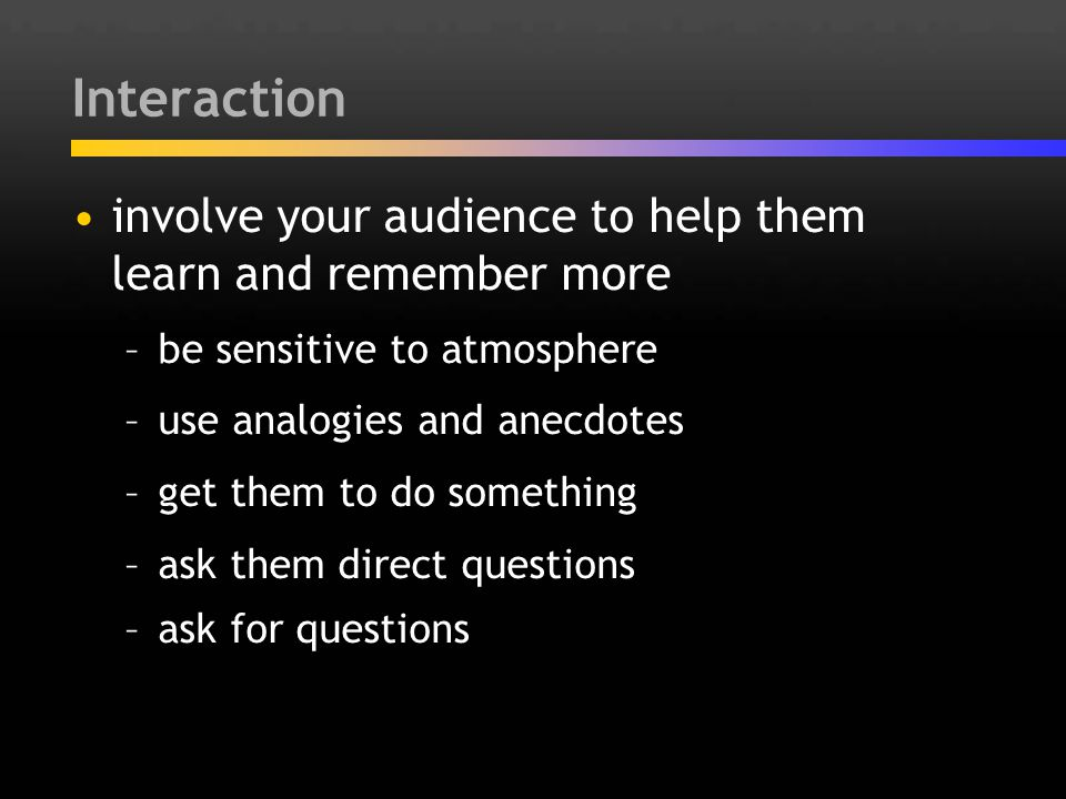 Interaction involve your audience to help them learn and remember more –be sensitive to atmosphere –use analogies and anecdotes –get them to do someth