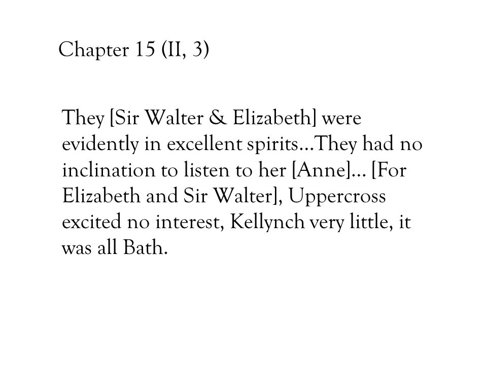 Chapter 15 (II, 3) They [Sir Walter & Elizabeth] were evidently in excellent spirits…They had no inclination to listen to her [Anne]… [For Elizabeth a