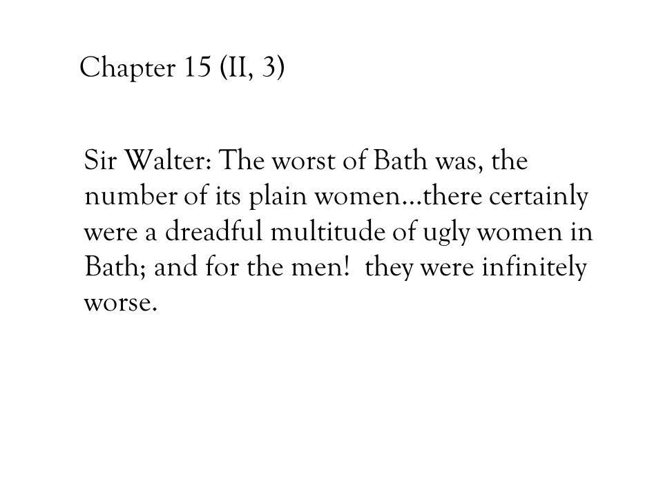 Chapter 15 (II, 3) Sir Walter: The worst of Bath was, the number of its plain women…there certainly were a dreadful multitude of ugly women in Bath; a