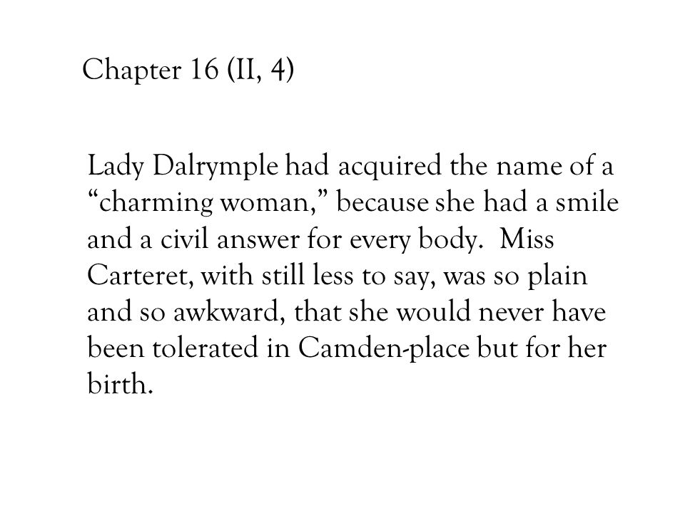 "Chapter 16 (II, 4) Lady Dalrymple had acquired the name of a ""charming woman,"" because she had a smile and a civil answer for every body. Miss Cartere"