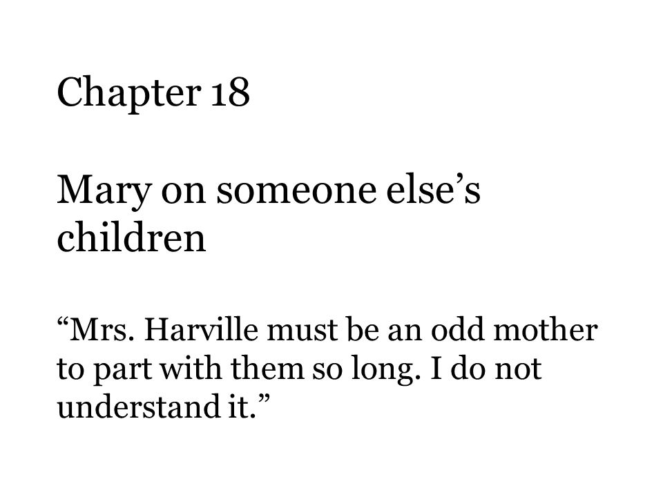 "Chapter 18 Mary on someone else's children ""Mrs. Harville must be an odd mother to part with them so long. I do not understand it."""