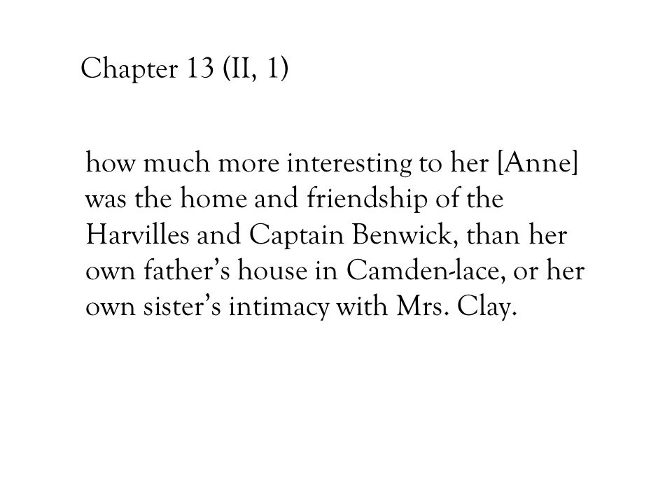 Chapter 13 (II, 1) how much more interesting to her [Anne] was the home and friendship of the Harvilles and Captain Benwick, than her own father's hou
