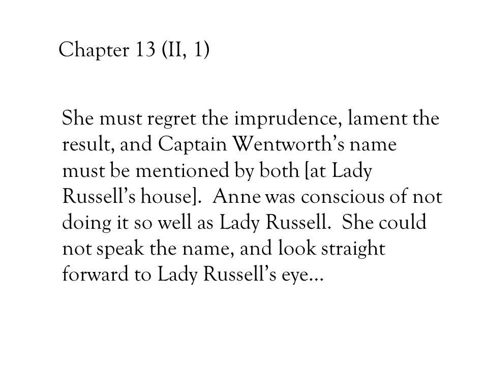 Chapter 13 (II, 1) She must regret the imprudence, lament the result, and Captain Wentworth's name must be mentioned by both [at Lady Russell's house]